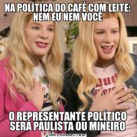 NA POLÍTICA DO CAFÉ COM LEITE: NEM EU NEM VOCÊO REPRESENTANTE POLÍTICO SERÁ PAULISTA OU MINEIRO