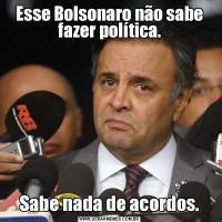 Esse Bolsonaro não sabe fazer política.Sabe nada de acordos.