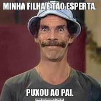 MINHA FILHA É TÃO ESPERTA.PUXOU AO PAI.