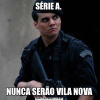 SÉRIE A. NUNCA SERÃO VILA NOVA