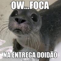 OW...FOCANA ENTREGA DOIDÃO