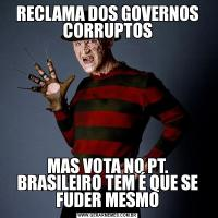 RECLAMA DOS GOVERNOS CORRUPTOSMAS VOTA NO PT. BRASILEIRO TEM É QUE SE FUDER MESMO