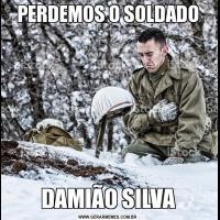 PERDEMOS O SOLDADODAMIÃO SILVA