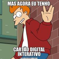 MAS AGORA EU TENHO CARTÃO DIGITAL INTERATIVO