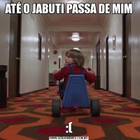 ATÉ O JABUTI PASSA DE MIM:(