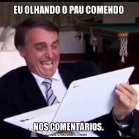 EU OLHANDO O PAU COMENDONOS COMENTÁRIOS.