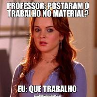 PROFESSOR: POSTARAM O TRABALHO NO MATERIAL?EU: QUE TRABALHO