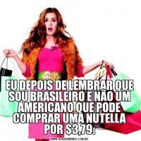 EU DEPOIS DE LEMBRAR QUE SOU BRASILEIRO E NÃO UM AMERICANO QUE PODE COMPRAR UMA NUTELLA POR $3,79: