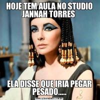 HOJE TEM AULA NO STUDIO JANNAH TORRES ELA DISSE QUE IRIA PEGAR PESADO.....