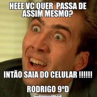 HEEE VC QUER  PASSA DE ASSIM MESMO?INTÃO SAIA DO CELULAR !!!!!!  RODRIGO 9ºD