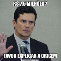 R$ 7,5 MILHÕES?FAVOR EXPLICAR A ORIGEM