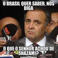 O BRASIL QUER SABER, NOS DIGAO QUE O SENHOR ACHOU DE SHAZAM!?