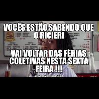 VOCÊS ESTÃO SABENDO QUE O RICIERIVAI VOLTAR DAS FÉRIAS COLETIVAS NESTA SEXTA FEIRA !!!