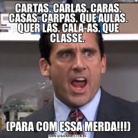CARTAS. CARLAS. CARAS. CASAS. CARPAS. QUE AULAS. QUER LÃS. CALA-AS. QUE CLASSE. (PARA COM ESSA MERDA!!!)