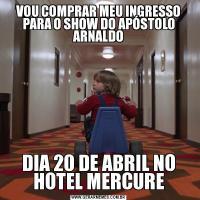 VOU COMPRAR MEU INGRESSO PARA O SHOW DO APÓSTOLO ARNALDODIA 20 DE ABRIL NO HOTEL MERCURE
