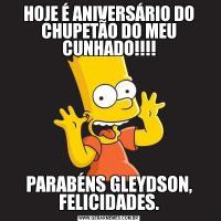 HOJE É ANIVERSÁRIO DO CHUPETÃO DO MEU CUNHADO!!!!PARABÉNS GLEYDSON, FELICIDADES.