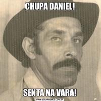 CHUPA DANIEL!SENTA NA VARA!