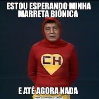 ESTOU ESPERANDO MINHA MARRETA BIÔNICA E ATÉ AGORA NADA