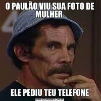 O PAULÃO VIU SUA FOTO DE MULHER ELE PEDIU TEU TELEFONE