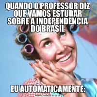 QUANDO O PROFESSOR DIZ QUE VAMOS ESTUDAR SOBRE A INDEPENDÊNCIA DO BRASILEU AUTOMATICAMENTE: