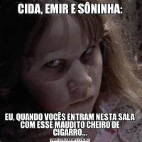 CIDA, EMIR E SÔNINHA:EU, QUANDO VOCÊS ENTRAM NESTA SALA COM ESSE MAUDITO CHEIRO DE CIGARRO...