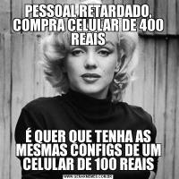 PESSOAL RETARDADO, COMPRA CELULAR DE 400 REAISÉ QUER QUE TENHA AS MESMAS CONFIGS DE UM CELULAR DE 100 REAIS