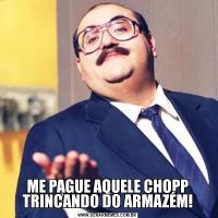 ME PAGUE AQUELE CHOPP TRINCANDO DO ARMAZÉM!