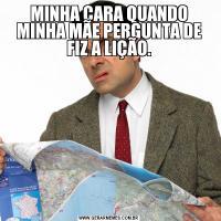 MINHA CARA QUANDO MINHA MÃE PERGUNTA DE FIZ A LIÇÃO.
