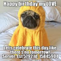 Happy birthday my LOVELet's celebrate this day like there's no tomorrow!  Server: Est 5792 Id: 15845904