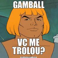 GAMBALLVC ME TROLOU?