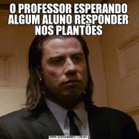 O PROFESSOR ESPERANDO ALGUM ALUNO RESPONDER NOS PLANTÕES