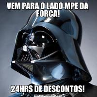VEM PARA O LADO MPE DA FORÇA!24HRS DE DESCONTOS!