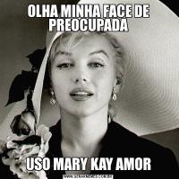 OLHA MINHA FACE DE PREOCUPADAUSO MARY KAY AMOR