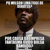 PQ WILSON LIMA FOGE DE DEBATES?POR CAUSA DA EMPRESA FANTASMA OU DO BOLSA BANDIDO?