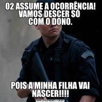 02 ASSUME A OCORRÊNCIA! VAMOS DESCER SÓ  COM O DONO.POIS A MINHA FILHA VAI NASCER!!!!