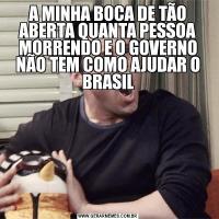 A MINHA BOCA DE TÃO ABERTA QUANTA PESSOA MORRENDO E O GOVERNO NÃO TEM COMO AJUDAR O BRASIL
