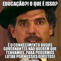 EDUCAÇÃO?! O QUE É ISSO?É O CONHECIMENTO QUE OS GOVERNANTES NÃO QUEREM QUE TENHAMOS, PARA PODERMOS LUTAR POR NOSSOS DIREITOS!