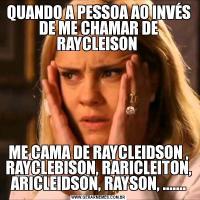 QUANDO A PESSOA AO INVÉS DE ME CHAMAR DE RAYCLEISON ME CAMA DE RAYCLEIDSON , RAYCLEBISON, RARICLEITON, ARICLEIDSON, RAYSON, .......