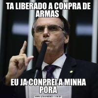 TA LIBERADO A CONPRA DE ARMAS EU JA CONPREI A MINHA PORA