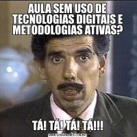AULA SEM USO DE TECNOLOGIAS DIGITAIS E METODOLOGIAS ATIVAS?TÁ! TÁ! TÁ! TÁ!!!