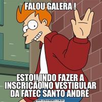 FALOU GALERA !ESTOU INDO FAZER A INSCRIÇÃO NO VESTIBULAR DA FATEC SANTO ANDRÉ