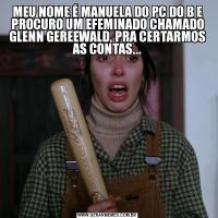 MEU NOME É MANUELA DO PC DO B E PROCURO UM EFEMINADO CHAMADO GLENN GEREEWALD, PRA CERTARMOS AS CONTAS...