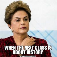WHEN THE NEXT CLASS IS ABOUT HISTORY