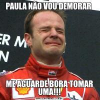 PAULA NÃO VOU DEMORAR ME AGUARDE BORA TOMAR UMA!!!