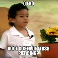 Ô FRÔVOCÊ GOSTA DE FLASH PIERCING?
