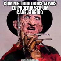 COM METODOLOGIAS ATIVAS EU PODERIA SER UM CABELEIREIRO