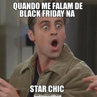 QUANDO ME FALAM DE BLACK FRIDAY NA STAR CHIC