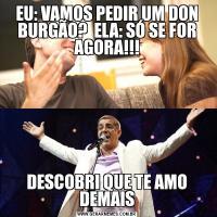 EU: VAMOS PEDIR UM DON BURGÃO?  ELA: SÓ SE FOR AGORA!!!DESCOBRI QUE TE AMO DEMAIS