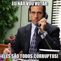 EU NÃO VOU VOTAR:ELES SÃO TODOS CORRUPTOS!