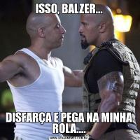 ISSO, BALZER...DISFARÇA E PEGA NA MINHA ROLA....